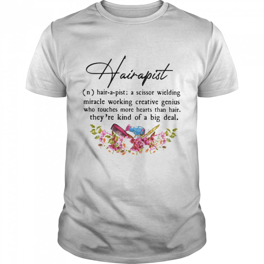 Hairapist A Scissor Wielding Miracle Working Creative Genius Who Touches More Hearts Than Hair THey're Kind Of A Big Deal Flower shirt Classic Men's T-shirt