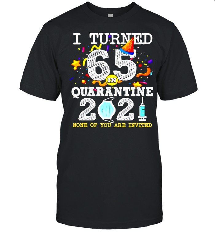 I turned 65 in quarantine 2021 and none of you are invited shirt Classic Men's T-shirt