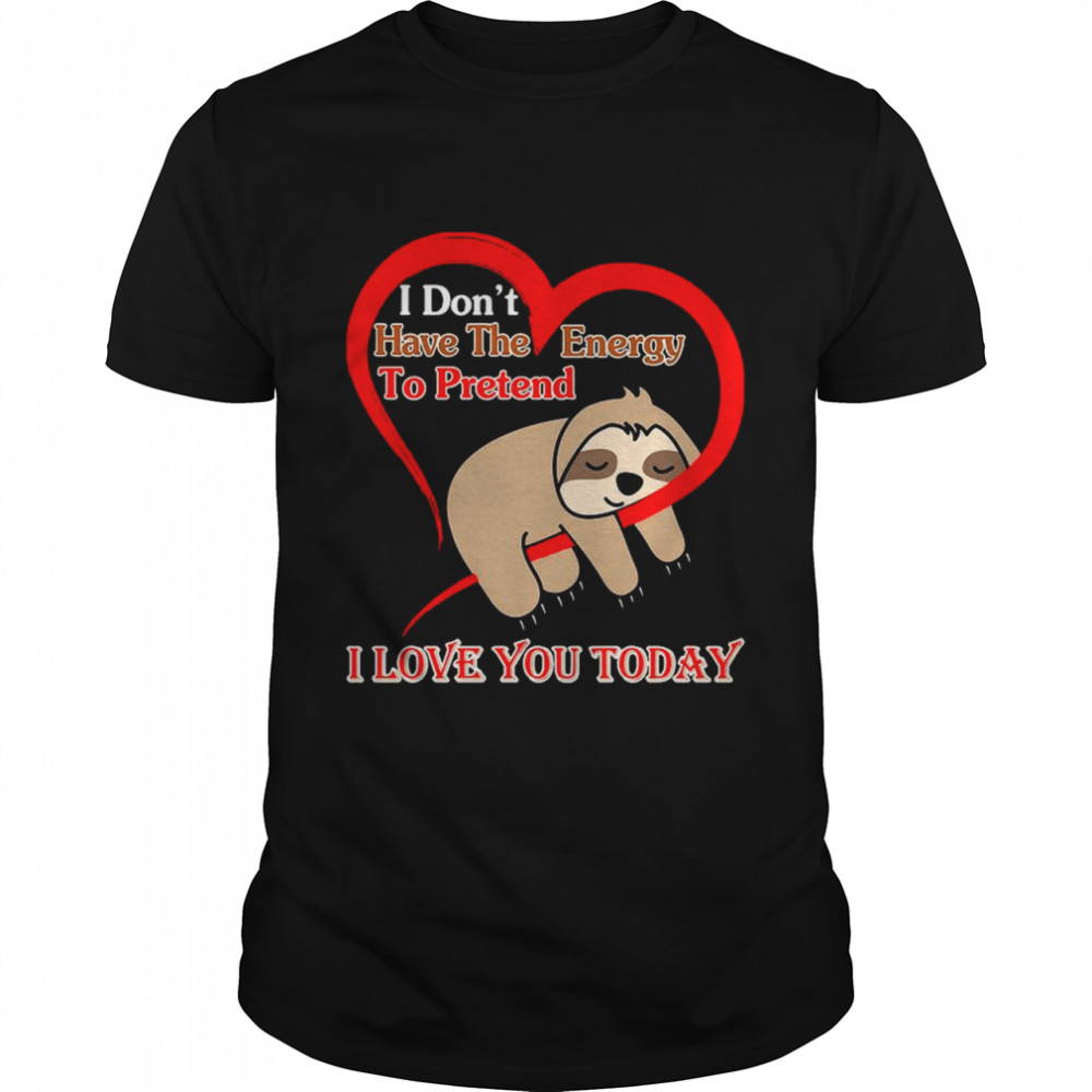 Heart Sloth I Dont Have the Energy To Pretend I Love You Today 2021 shirt