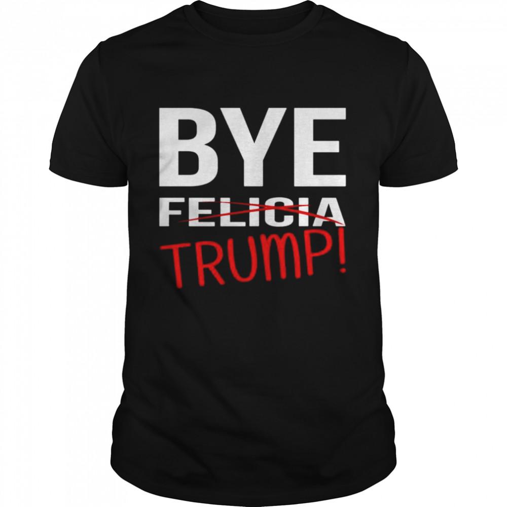 Donald Trump Bye trump bye felicia shirt