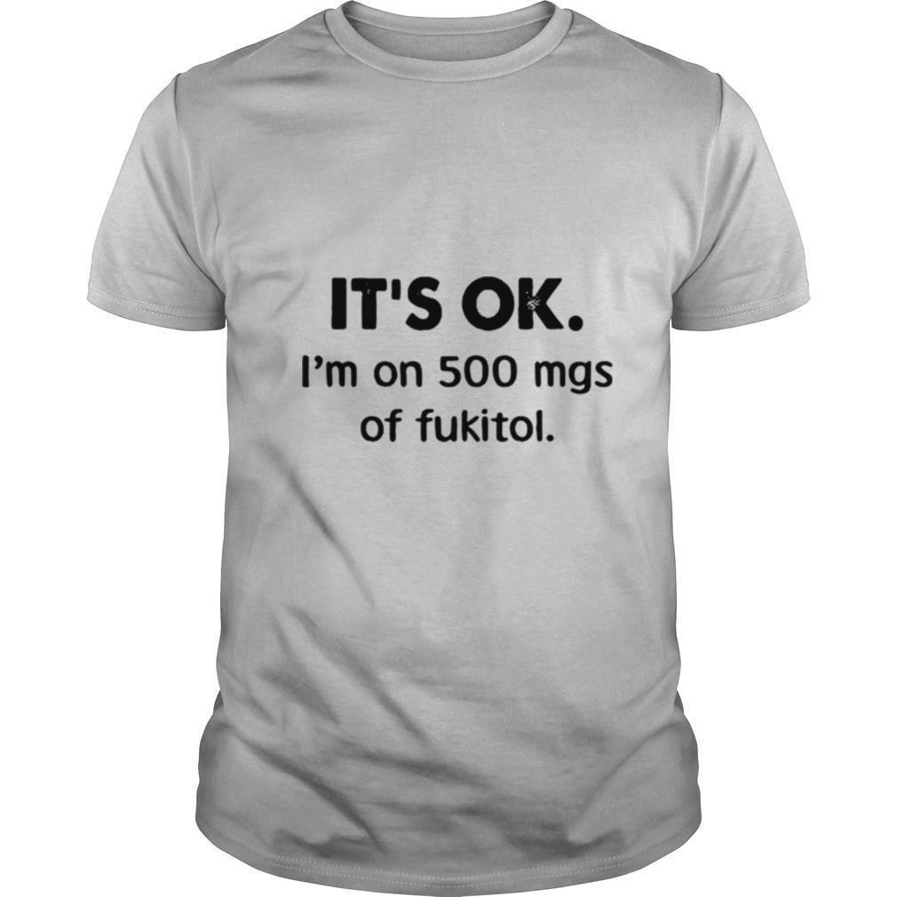 It's Ok I'm On 500 Mgs Of Fukitol shirt
