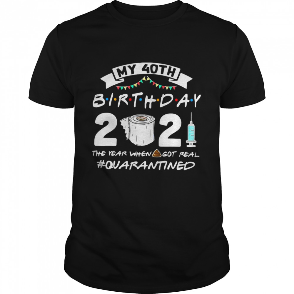 My 40TH Birthday 2021 The Year When Got Real Quarantine shirt