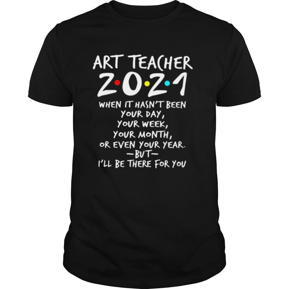 Art Teacher 2021 When It Hasn't Been Your Day Your Week Your Month Or Even Your Year But I'll Be There For You shirt