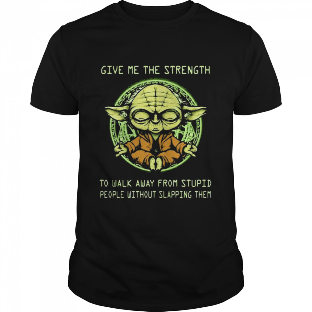 Give Me The Strength To Walk Away From Stupid People Without Slapping Them Yoda shirt