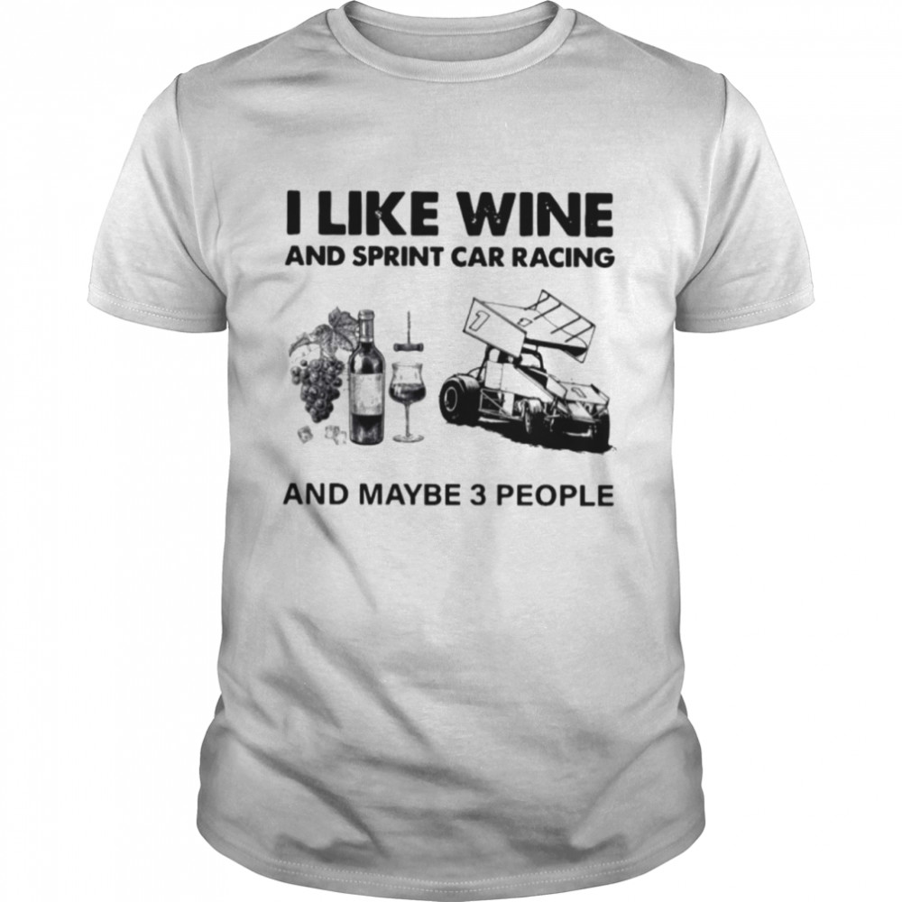 I Like Wine And Sprint Car Racing And Maybe 3 People shirt