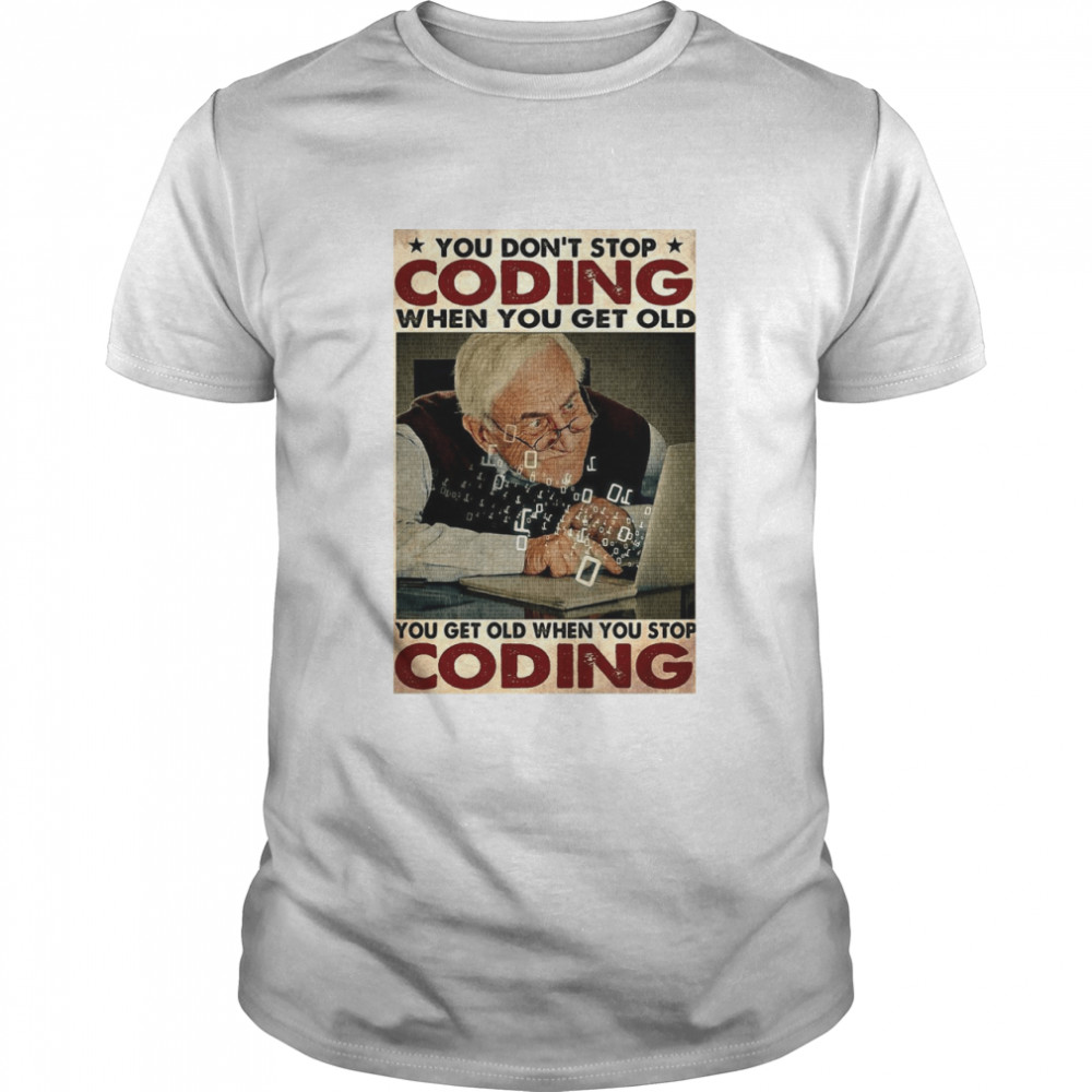 Old Man You Don't Stop Coding When You Get Old You Get Old When You Stop Coding shirt