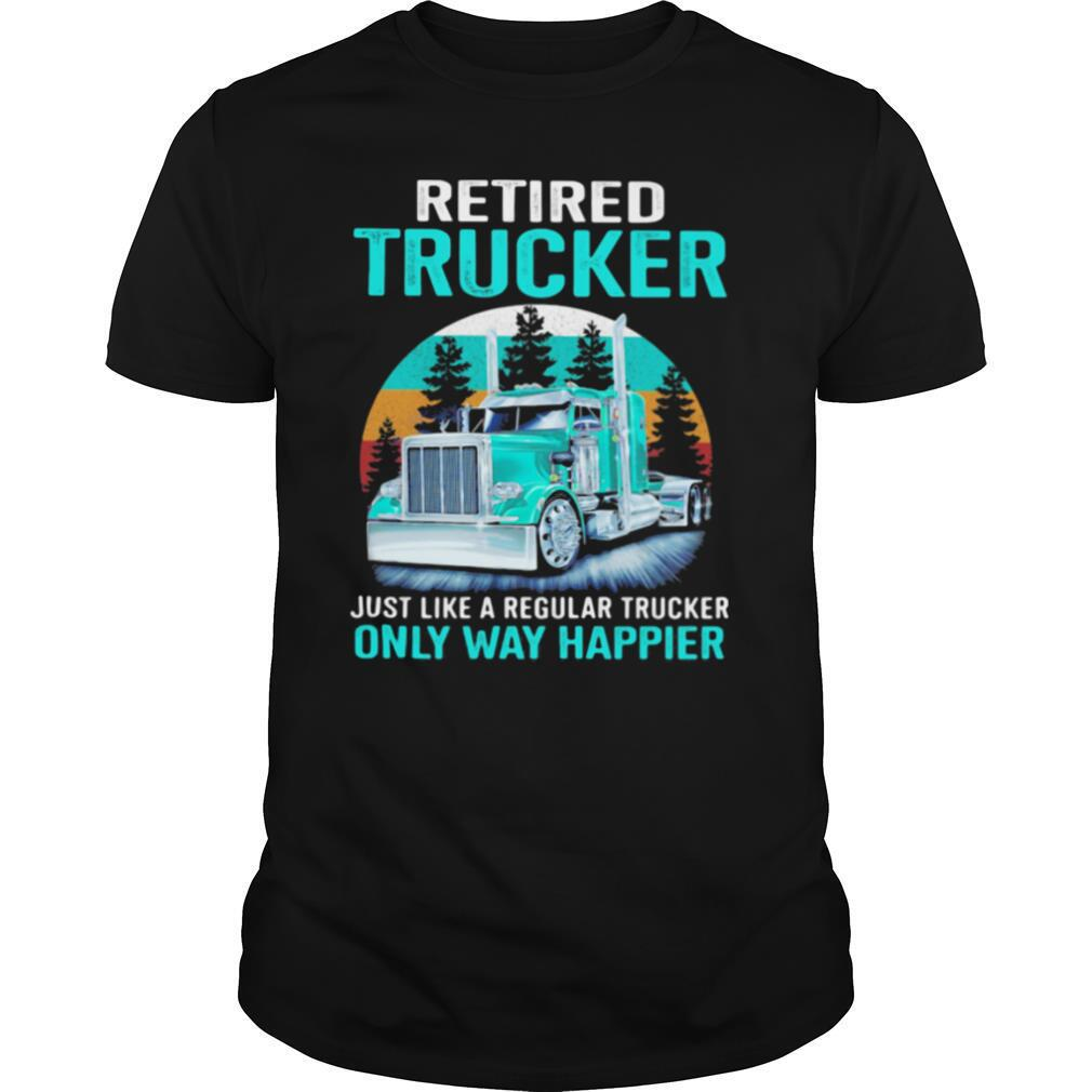 Retired Trucker Just Like A Regular Trucker Only Way Happier Vintage shirt