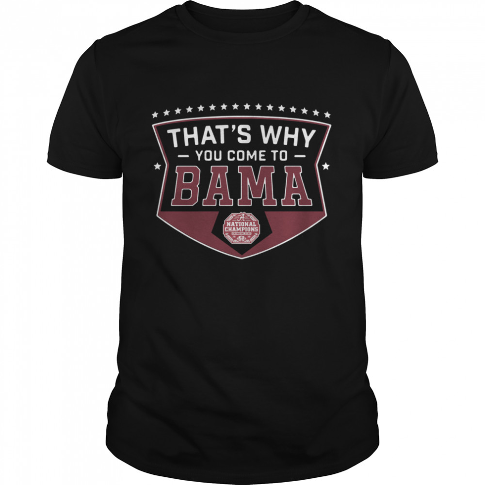 That's Why You Come to Bama shirt