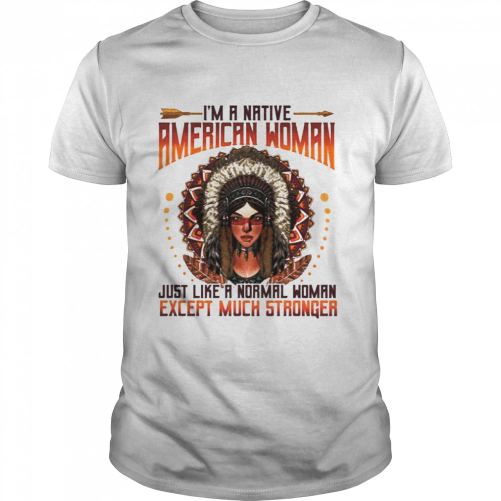 I'm A Native American Woman Just Like A Normal Woman Except Much Stronger shirt