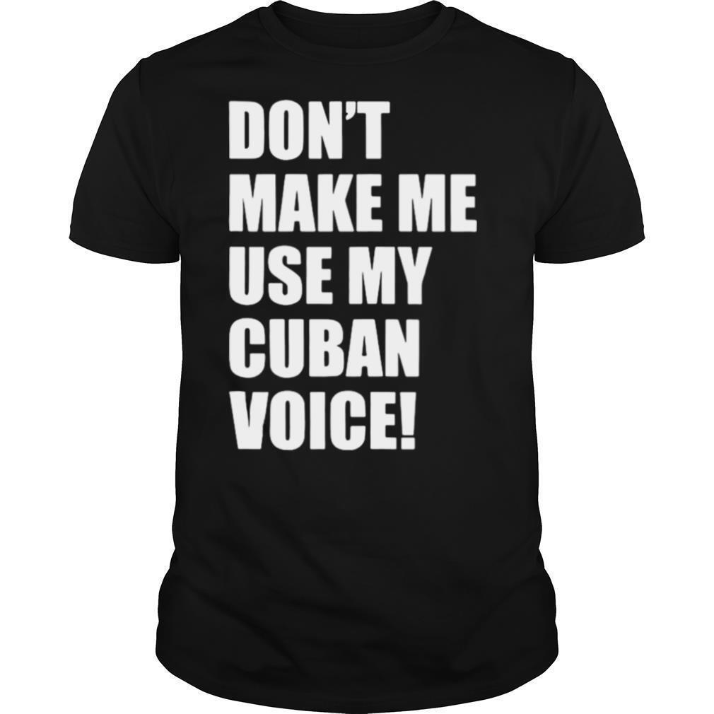 Don't Make Me Use My Cuban Voice shirt