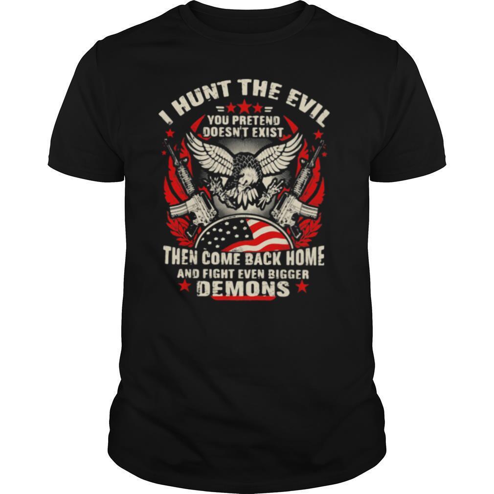 I Hunt The Evil You Pretend Doesn't Exist Then Come Even Bigger Demons Eagle Gun shirt