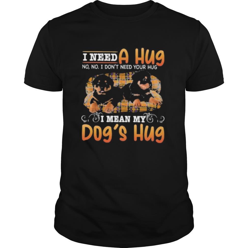 i need a hug no no i dont need your hug i mean my dogs hug shirt