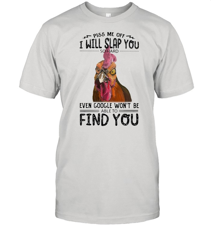 Piss Me Off I Will Slap You So Hard Even Google Won't Be Able To Find You Rooster shirt