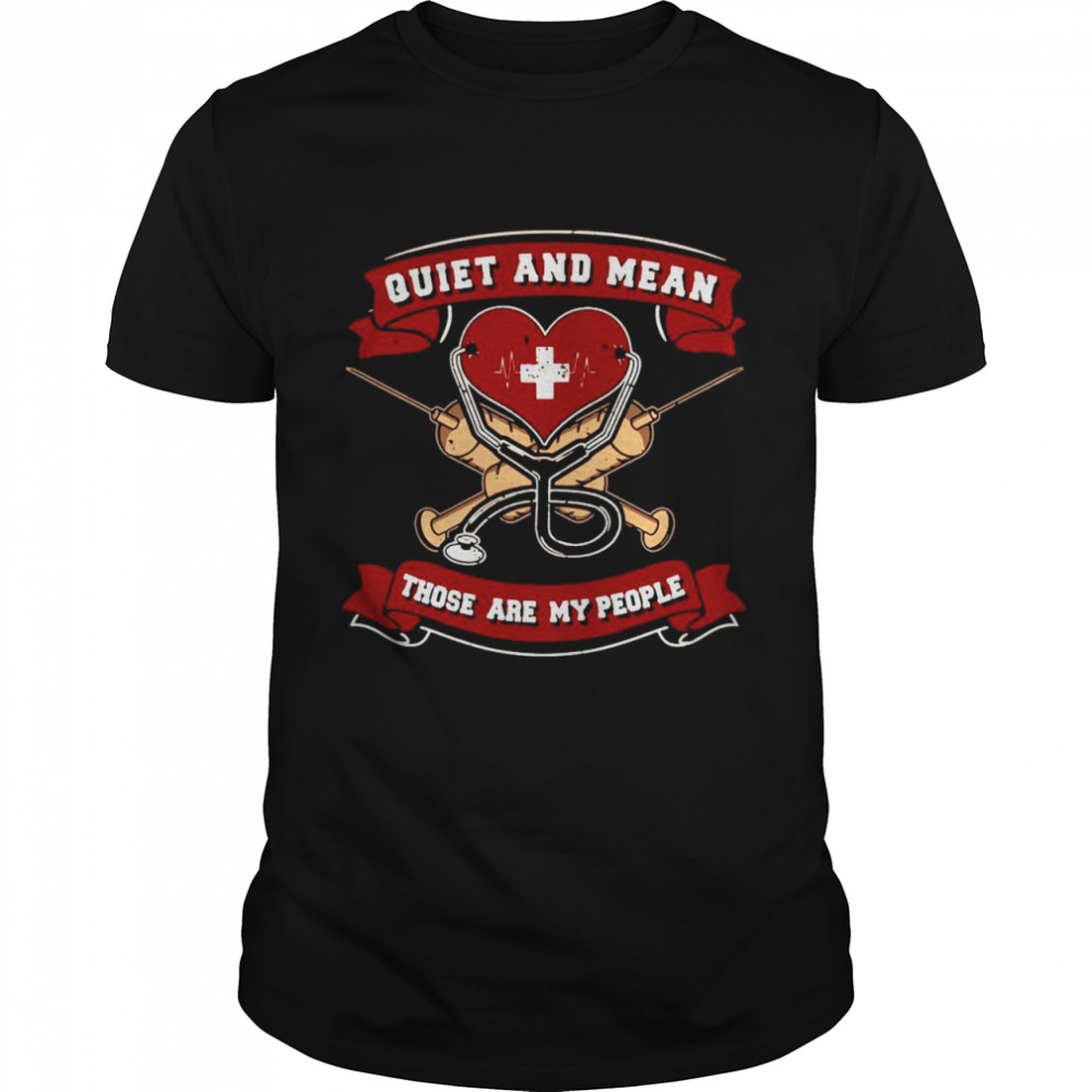 Quiet And Mean Those Are My People Nurse shirt