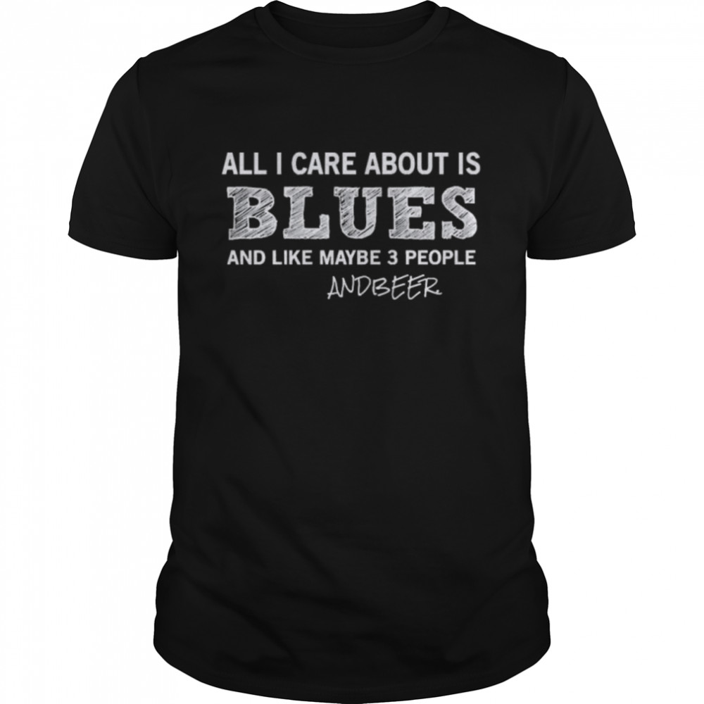 All I care about is blues and like maybe 3 people and Beer shirt