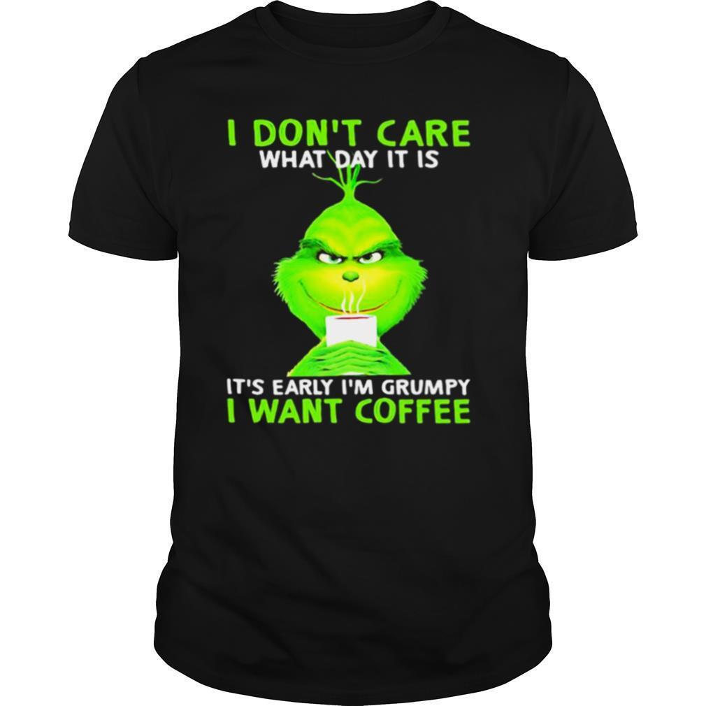 I Don't Care What Day It Is It's Early I'm Grumpy I Want Coffee Grinch shirt