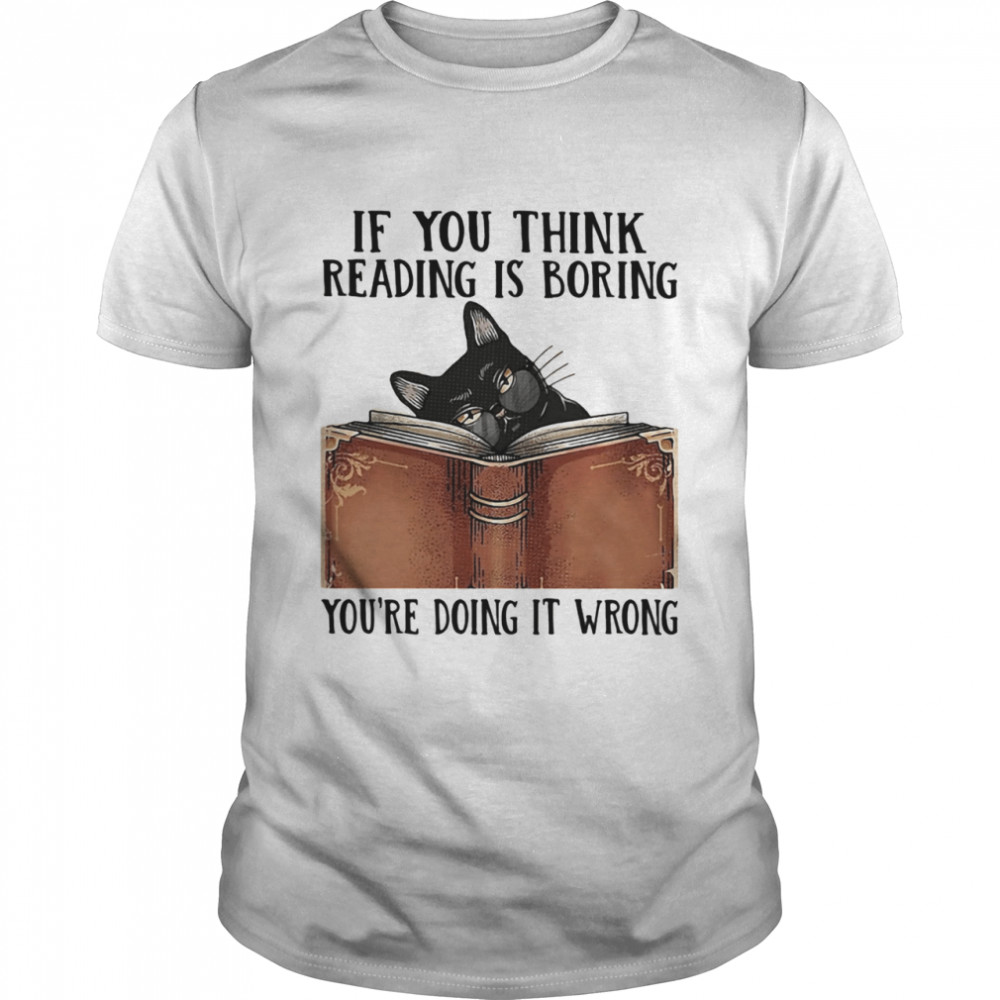 If You Think Reading Í Boring You're Doing It Wrong Cat Book shirt