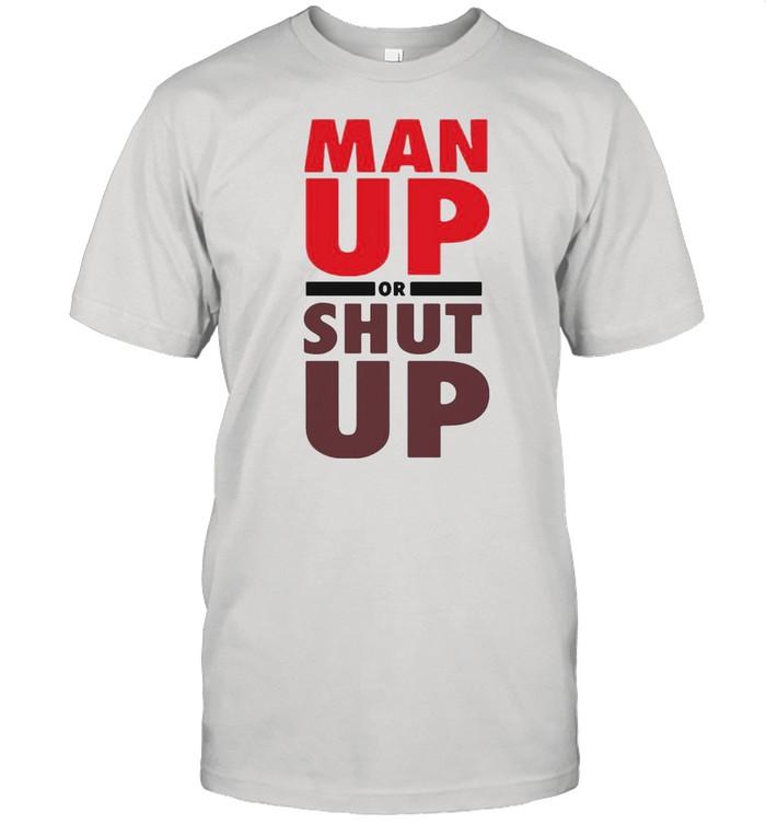 Man Up Or Shut Up shirt