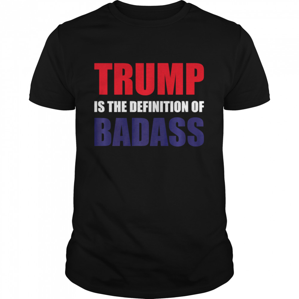 PRESIDENT DONALD TRUMP IS THE DEFINITION OF BADASS shirt