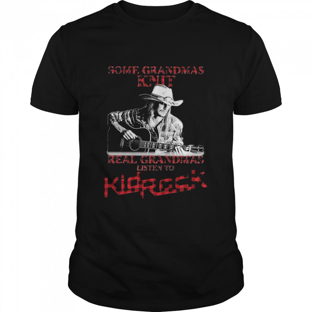 Some Grandmas Knit Real Grandmas Listen To Kid Rock Signature shirt