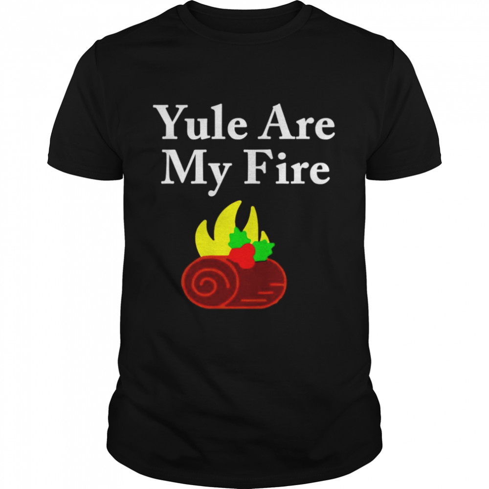 Yule are my fire shirt