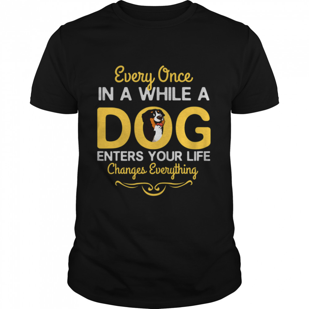 Every Once In A While A Bernese Mountain Dog Enters Your Life Changes Everything shirt
