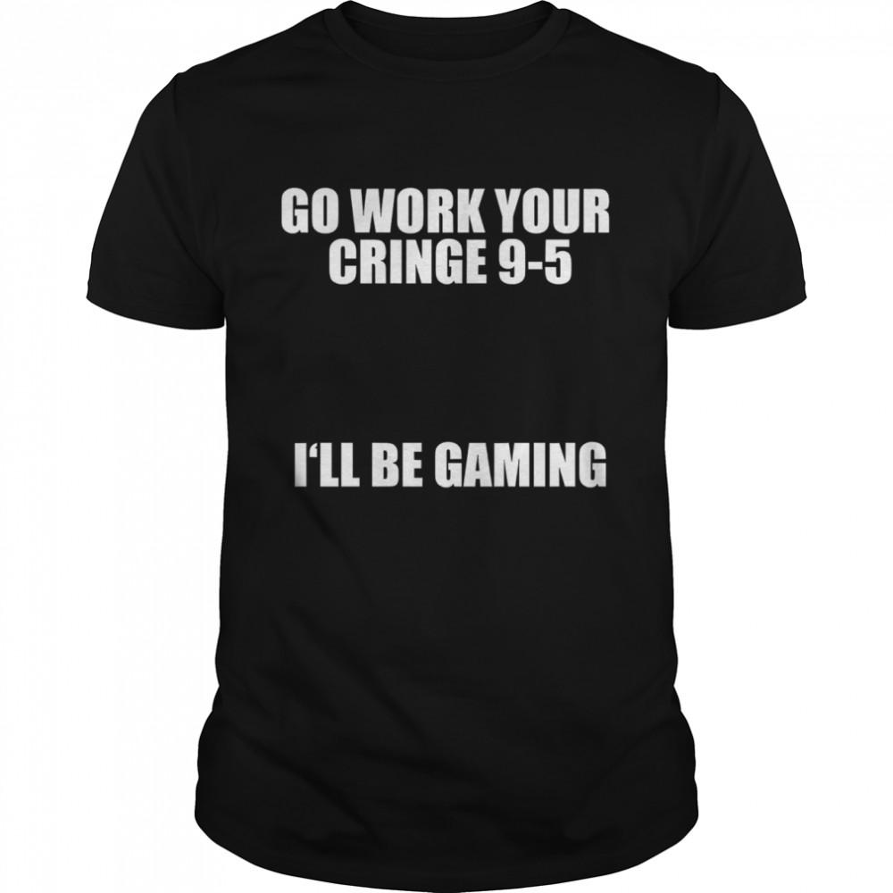 Go Work Your Cringe 9-5 I'll Be Gaming shirt