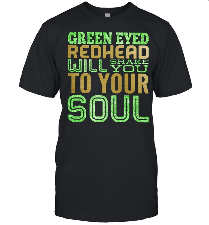 Green eyed redhead will shake you to your soul shirt