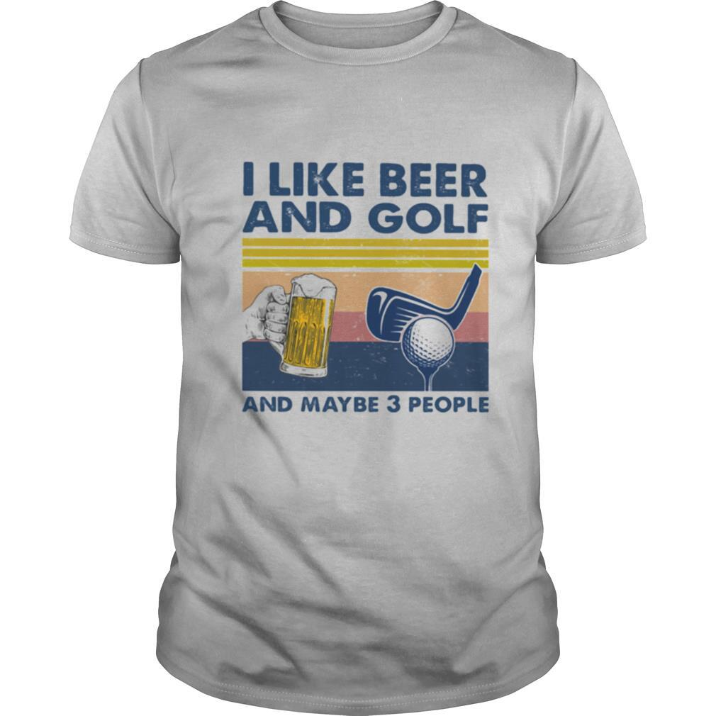 I Like Beer And Golf And Maybe 3 People Vintage shirt