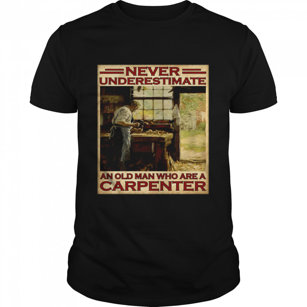 Never underestimate an old man who are a carpenter shirt