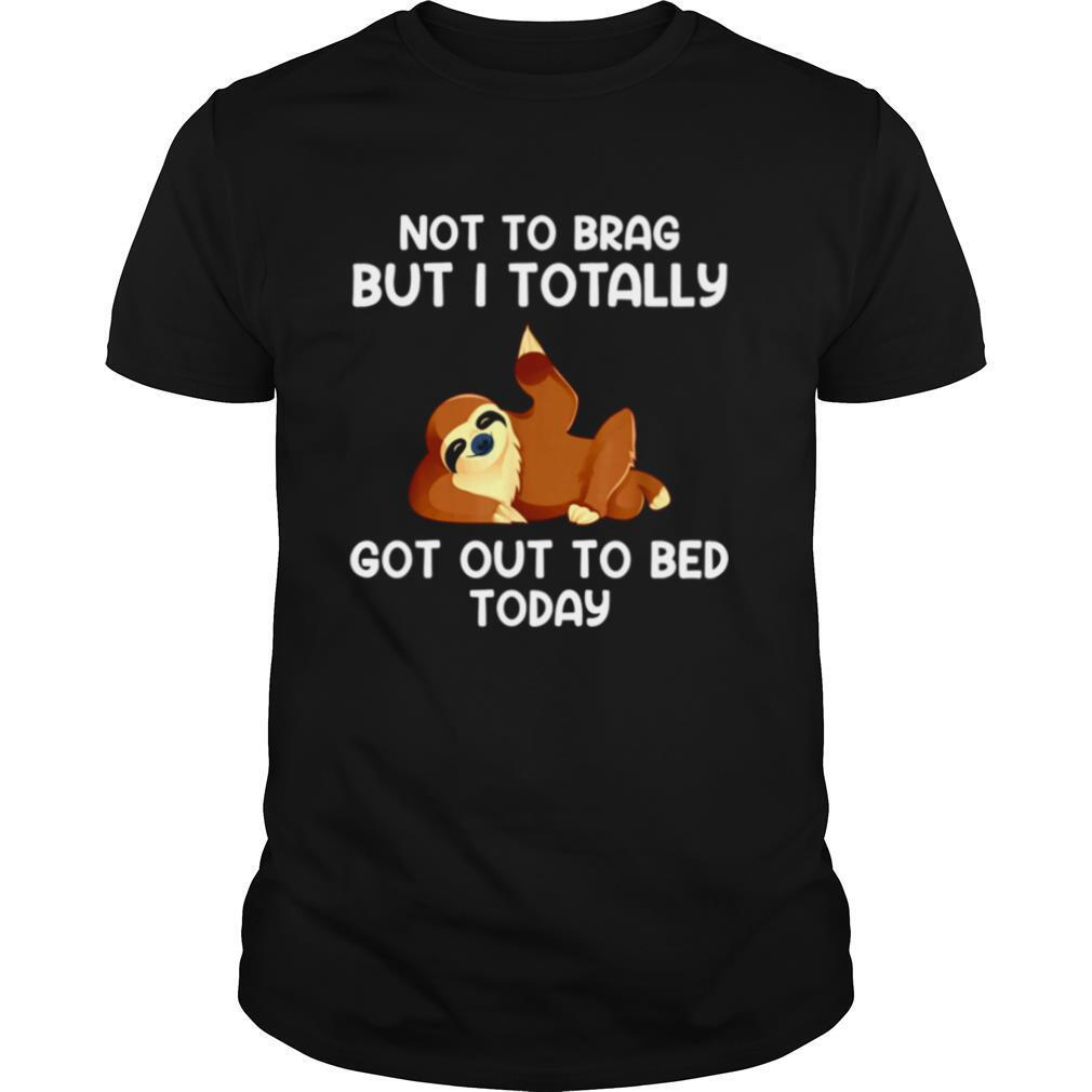 Not To Brag But I Totally Got Out Of Bed Today shirt