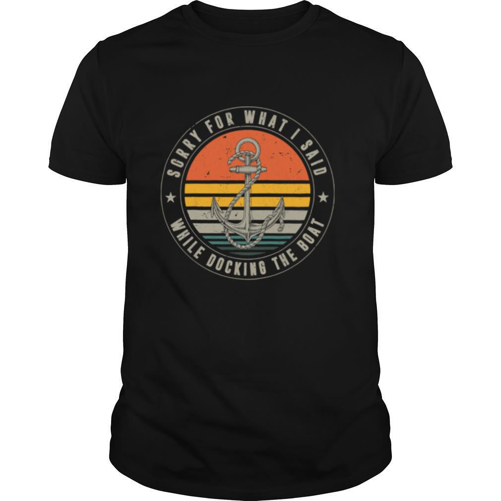 Sorry For What I Said While Docking The Boat Boat Captain Vintage shirt