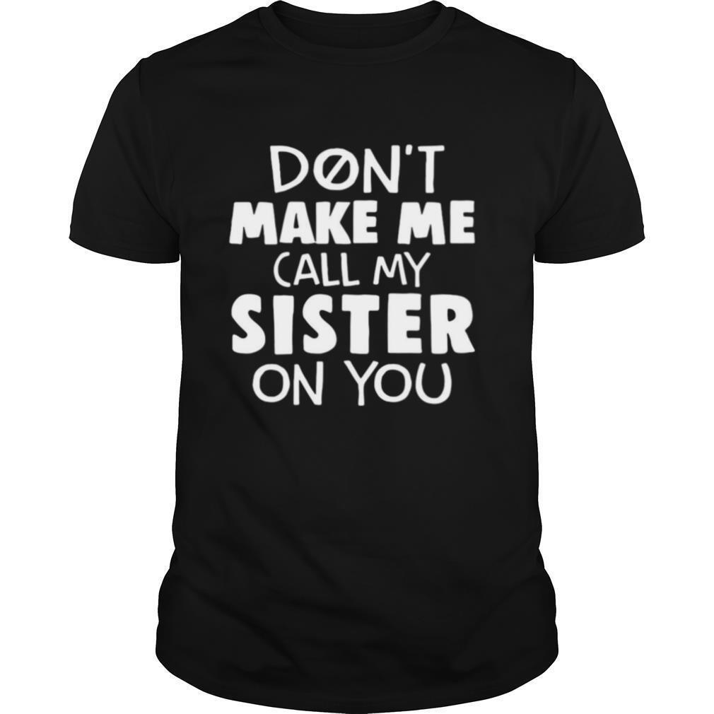 Don't Make Me Call My Sister On You shirt