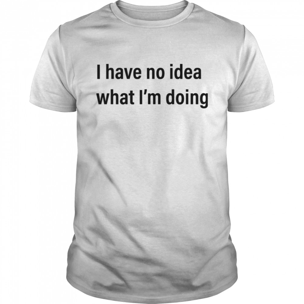 I Have No Idea What Im Doing shirt