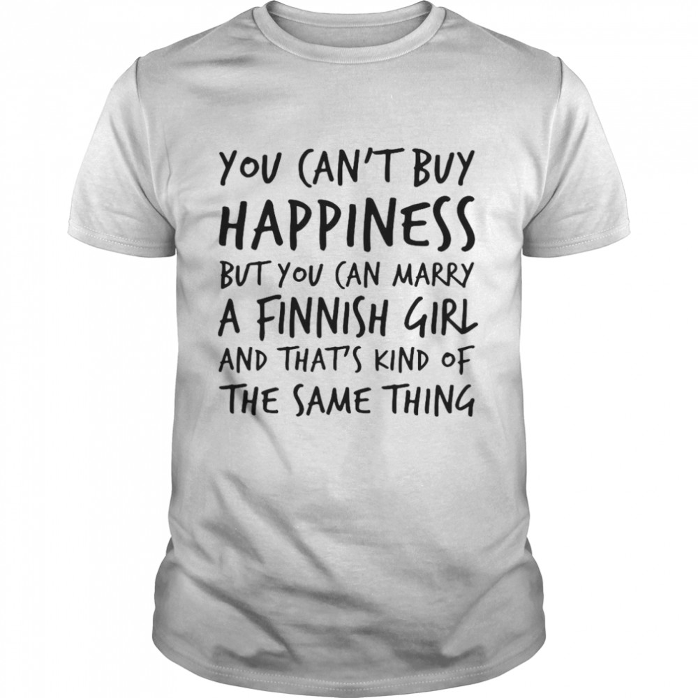 You Cant Buy Happiness Marry A Finnish Girl And Thats Kind Of The Same Thing shirt