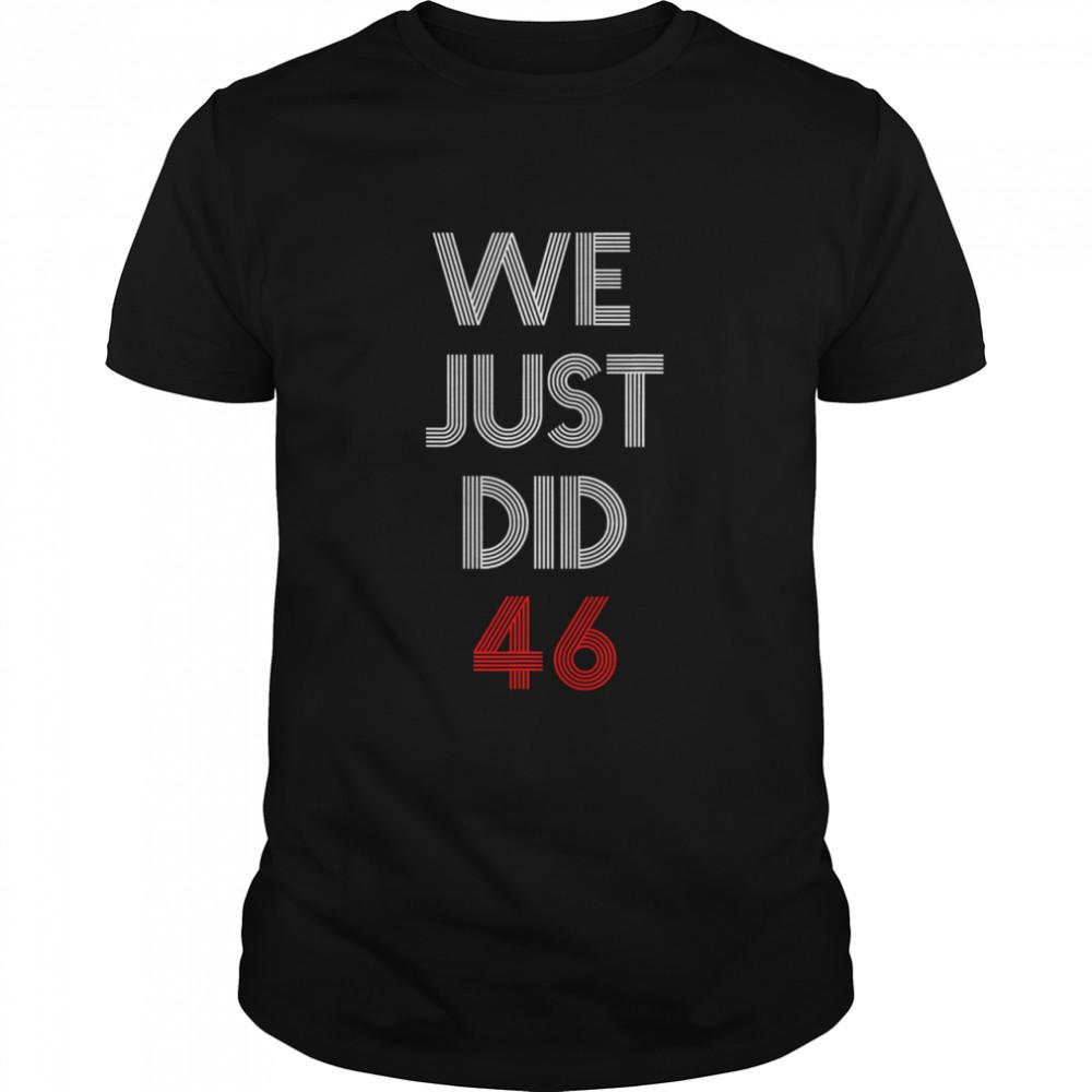 We Just Did 46 Joe Biden Quote Anti Trump Election shirt