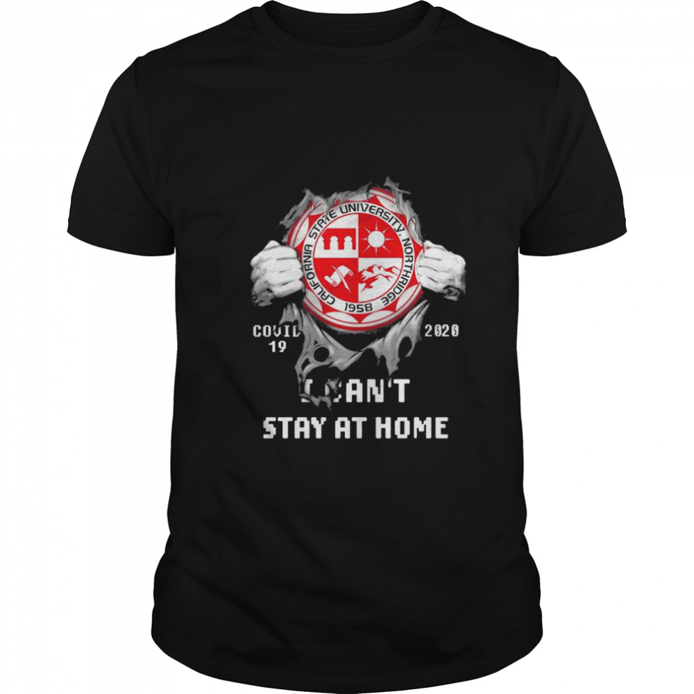 Blood inside me California State University Northridge Covid 19 2020 I cant stay at home shirt