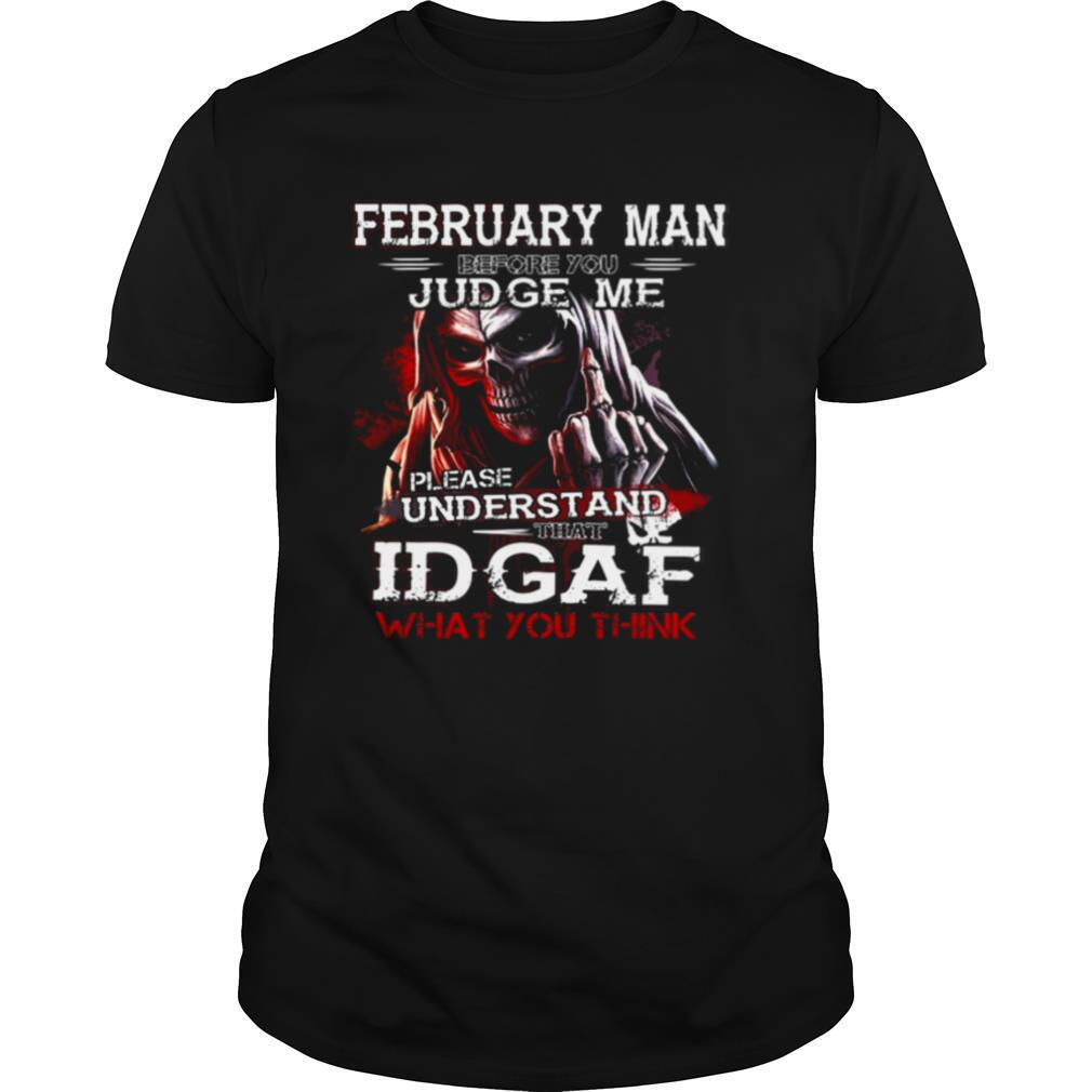 February Man Before You Judge Me Please Understand That Idgaf What You Think shirt