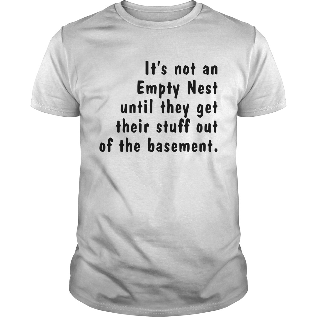 Its not an empty nest until they get their stuff out of the basement shirt