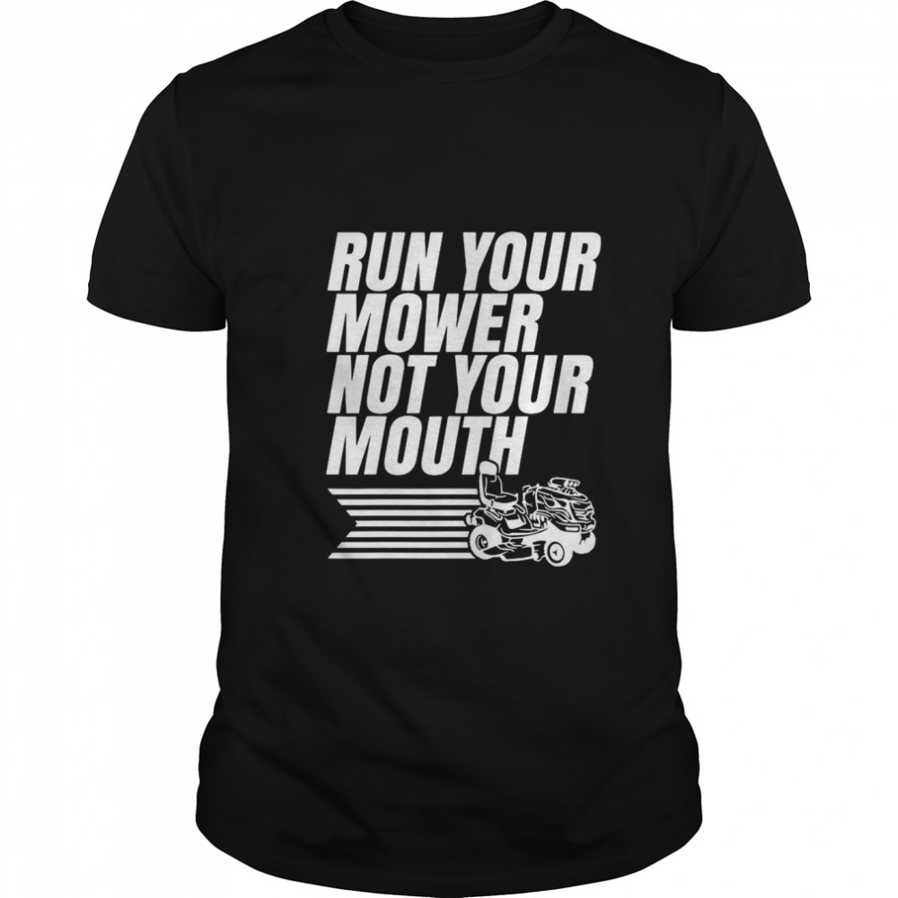Run Your Mower Not Your Mouth shirt
