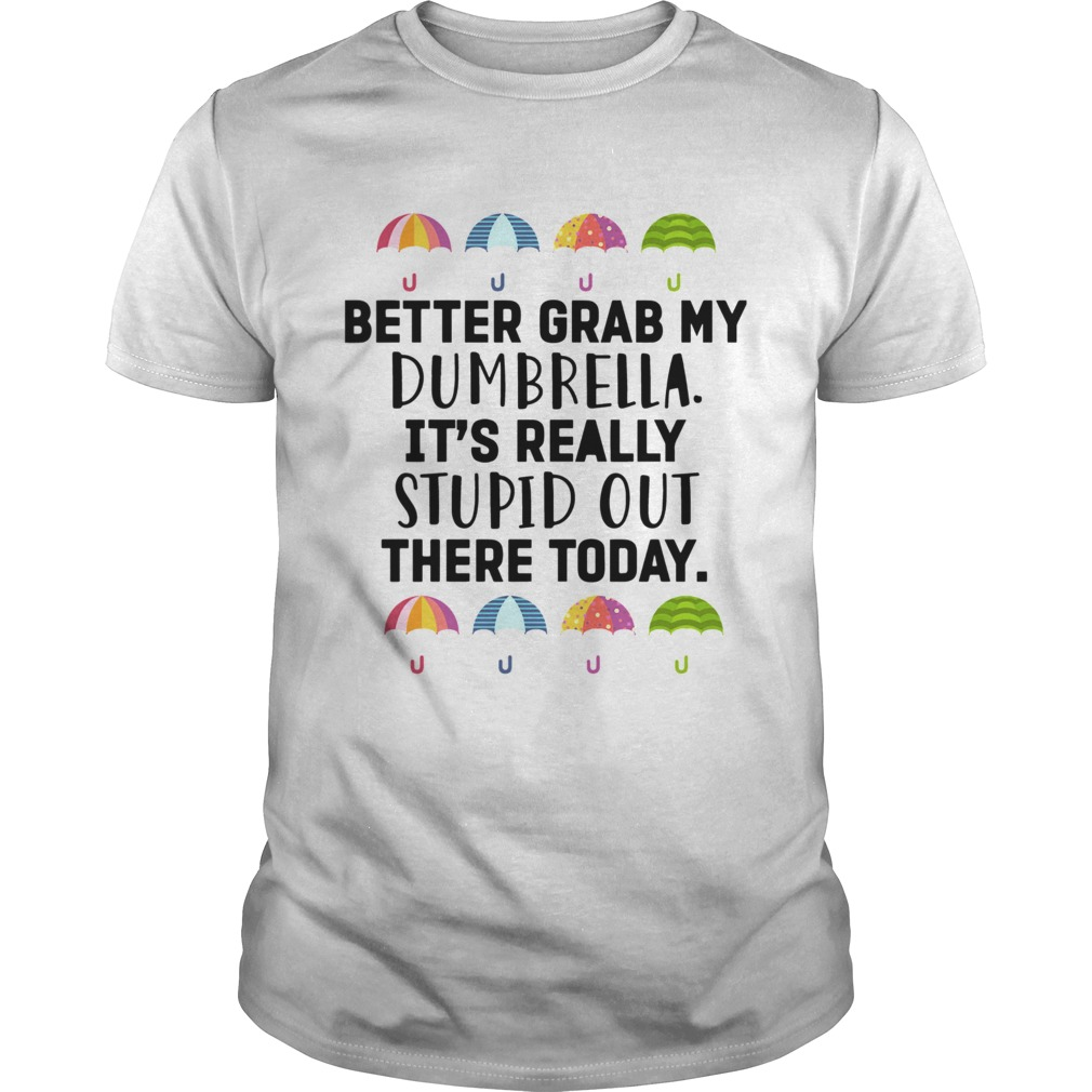 Better Grab My Dumbrella Its Really Stupid Out There Today shirt