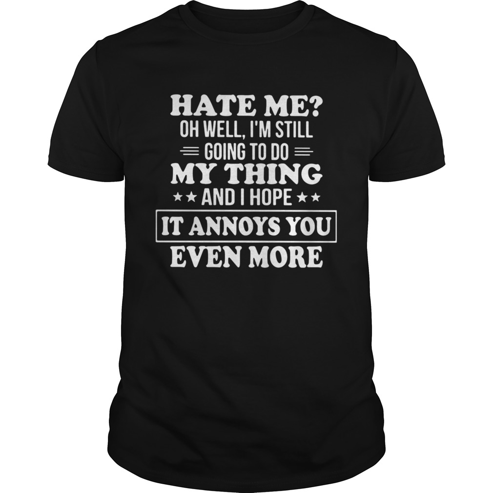 Hate Me Oh Well Im Still Going To Do My Thing And I Hope It Annoys You Even More shirt