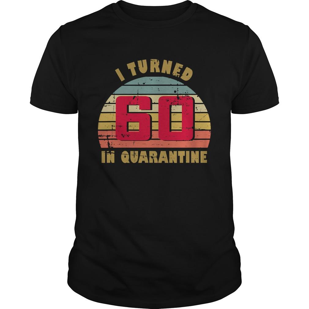 I Turned 60 In Quarantine 60th Birthday Vintage Retro shirt