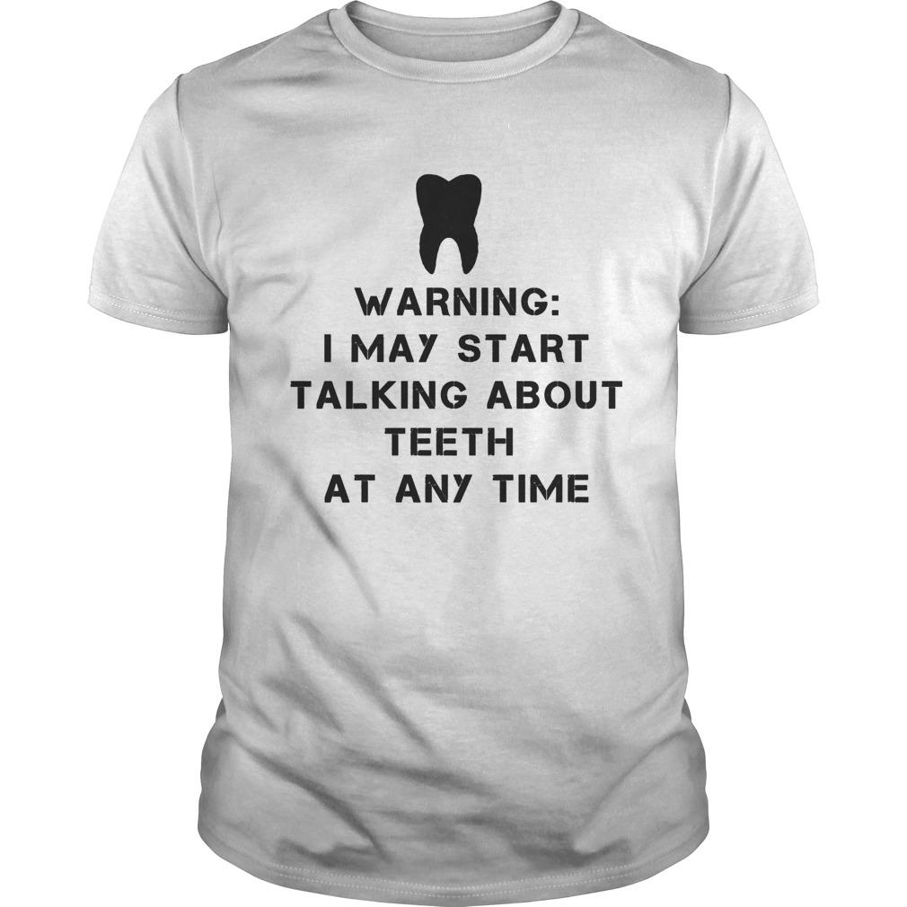 Warning i may start talking about teeth at any time shirt