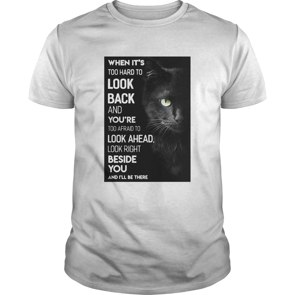 When Its Too Hard To Look Back And Youre Too Afraid To Look Ahead Look Right Black Cat shirt