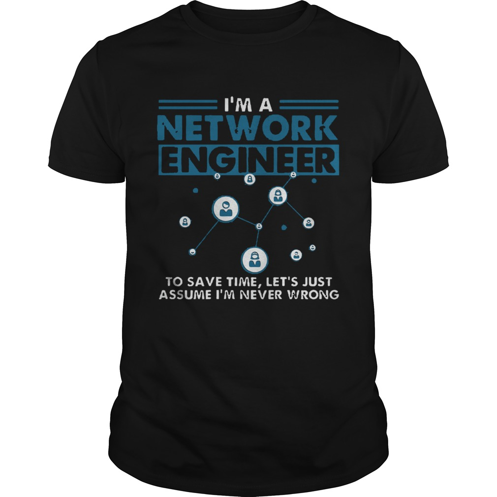 Im A Network Engineer To Save Time Lets Just Assume Im Never Wrong shirt