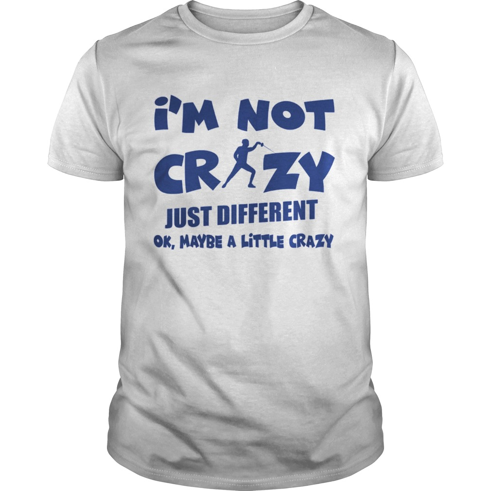 Im Not Crazy Just Different Ok Maybe A Little Fencing shirt