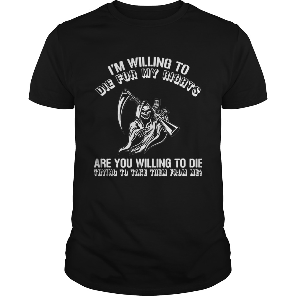 Im Willing To Die For My Rights Are You Willing To Die Trying To Take Them From Me shirt