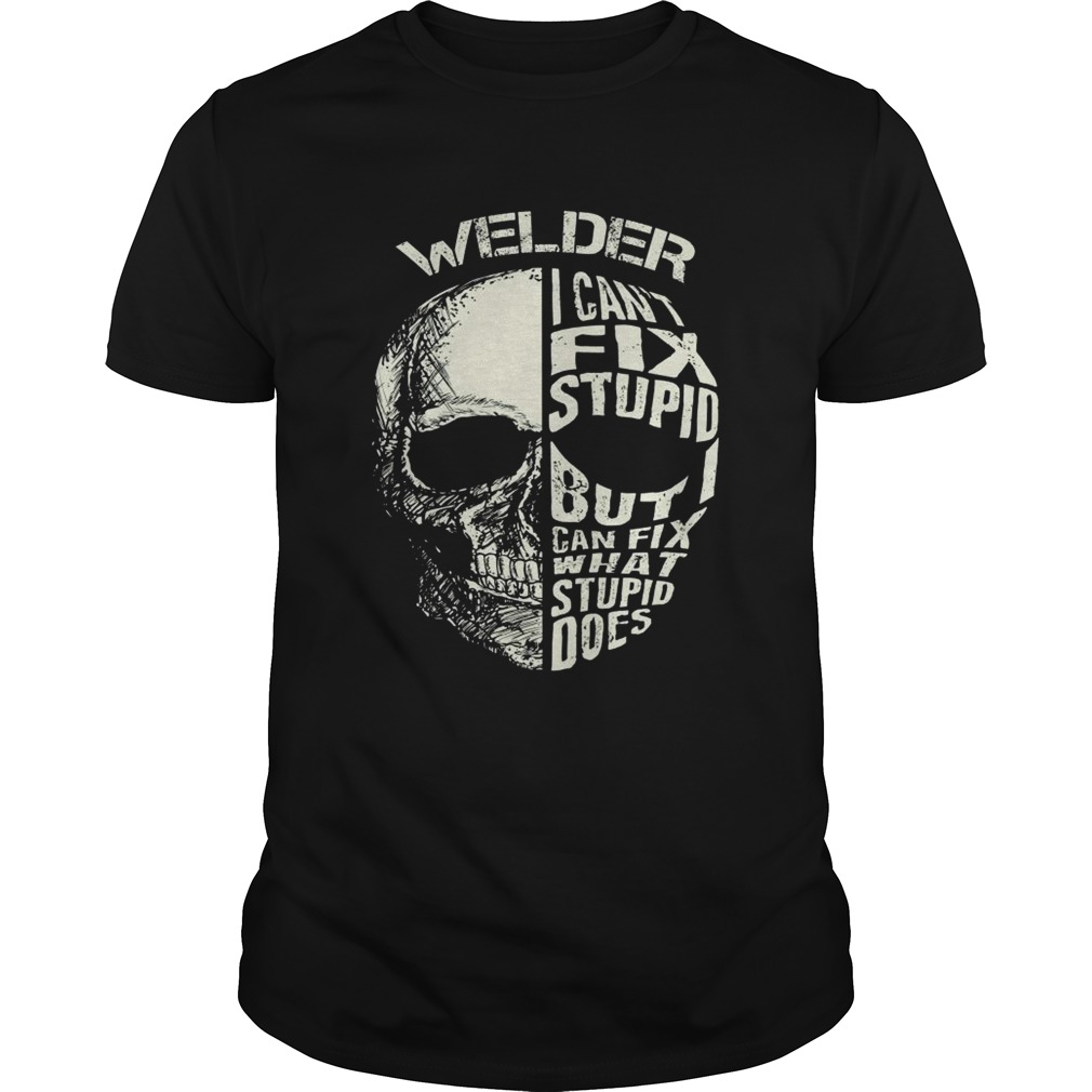 Welder I Cant Fix Stupid But Can Fix What Stupid Does shirt