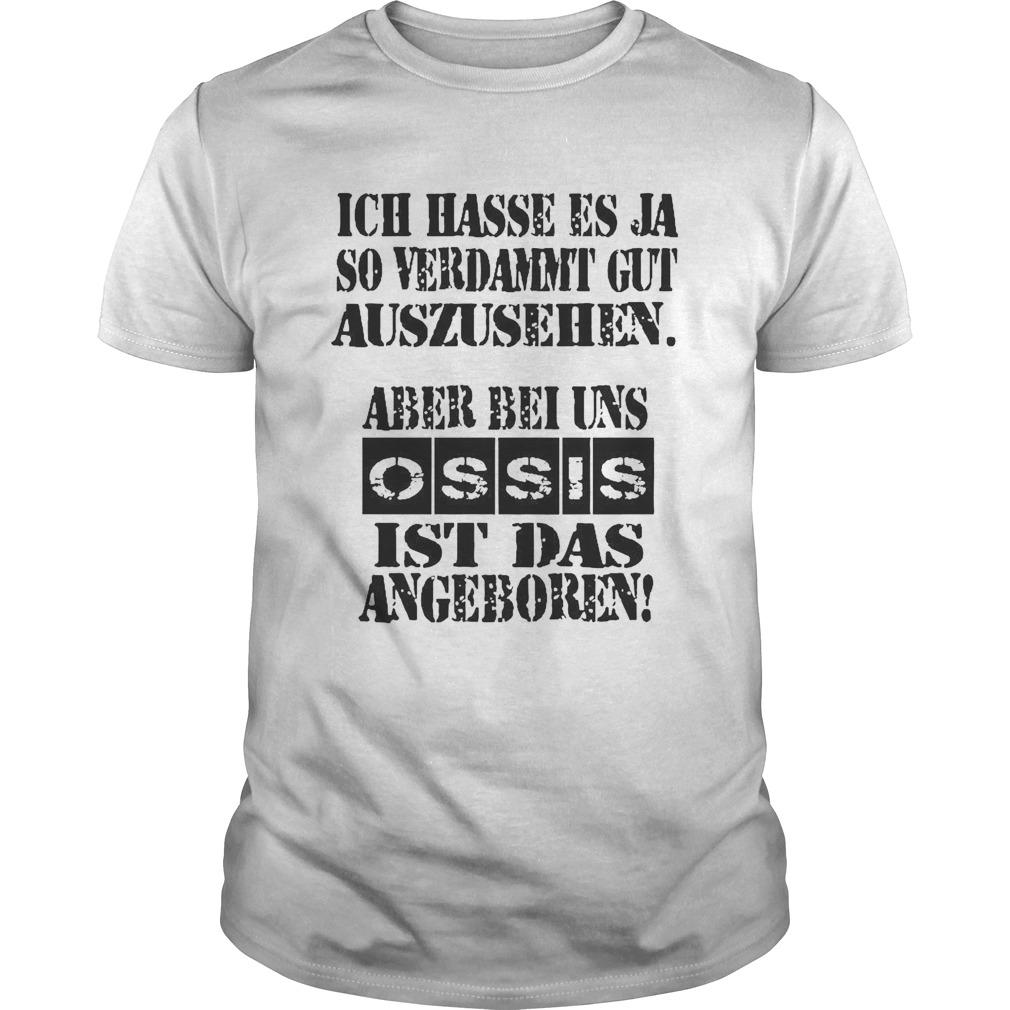 Ich Hasse Es Ja So Verdammt Gut Auszusehen Aber Bei Uns Ossis Ist Das Angrbore shirt